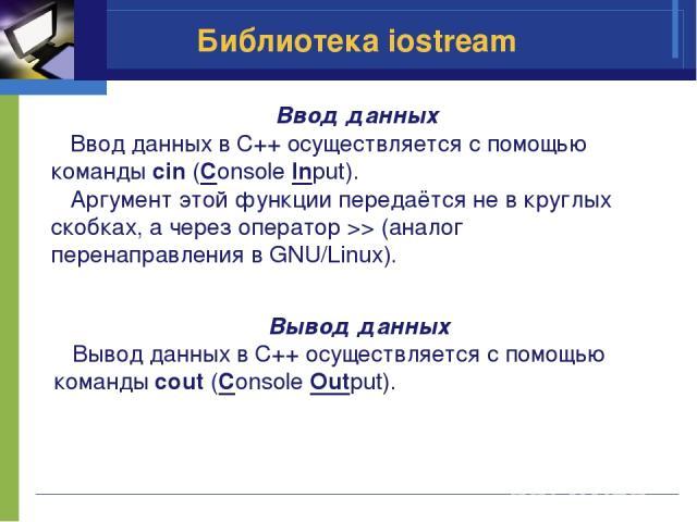 Библиотека iostream Ввод данных Ввод данных в C++ осуществляется с помощью команды cin (Console Input). Аргумент этой функции передаётся не в круглых скобках, а через оператор >> (аналог перенаправления в GNU/Linux). Вывод данных Вывод данных в C++ …