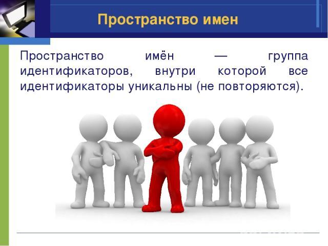 Пространство имен Пространство имён — группа идентификаторов, внутри которой все идентификаторы уникальны (не повторяются).