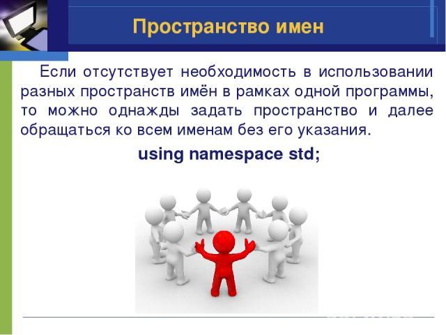 Пространство имен Если отсутствует необходимость в использовании разных пространств имён в рамках одной программы, то можно однажды задать пространство и далее обращаться ко всем именам без его указания. using namespace std;