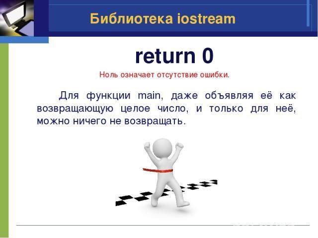 return 0 Библиотека iostream Ноль означает отсутствие ошибки. Для функции main, даже объявляя её как возвращающую целое число, и только для неё, можно ничего не возвращать.
