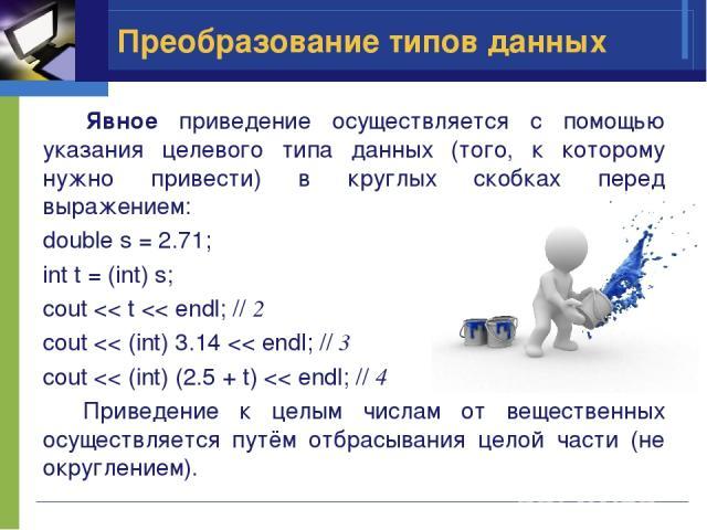 Преобразование типов данных Явное приведение осуществляется с помощью указания целевого типа данных (того, к которому нужно привести) в круглых скобках перед выражением: double s = 2.71; int t = (int) s; cout