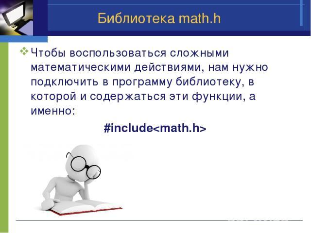 Библиотека math.h Чтобы воспользоваться сложными математическими действиями, нам нужно подключить в программу библиотеку, в которой и содержаться эти функции, а именно: #include