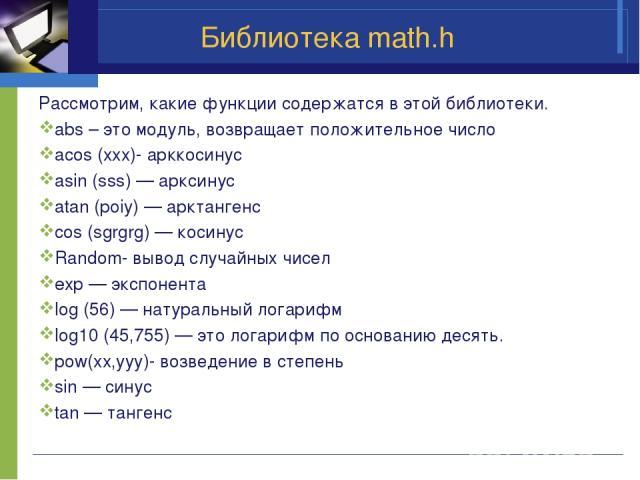 Библиотека math.h Рассмотрим, какие функции содержатся в этой библиотеки. abs – это модуль, возвращает положительное число acos (xxx)- арккосинус asin (sss) — арксинус atan (poiy) — арктангенс cos (sgrgrg) — косинус Random- вывод случайных чисел exp…