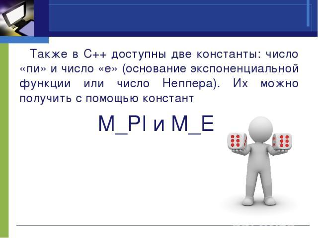 Также в C++ доступны две константы: число «пи» и число «е» (основание экспоненциальной функции или число Неппера). Их можно получить с помощью констант M_PI и M_E.