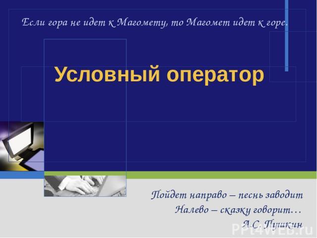 Условный оператор Пойдет направо – песнь заводит Налево – сказку говорит… А.С. Пушкин Если гора не идет к Магомету, то Магомет идет к горе.