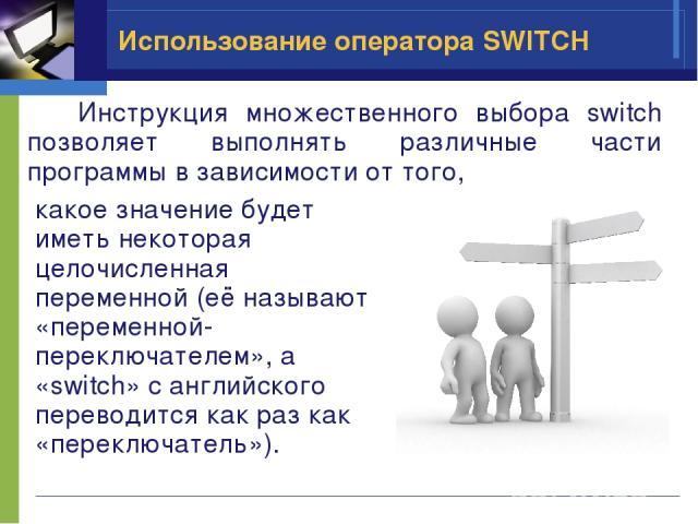 Использование оператора SWITCH какое значение будет иметь некоторая целочисленная переменной (её называют «переменной-переключателем», а «switch» с английского переводится как раз как «переключатель»). Инструкция множественного выбора switch позволя…