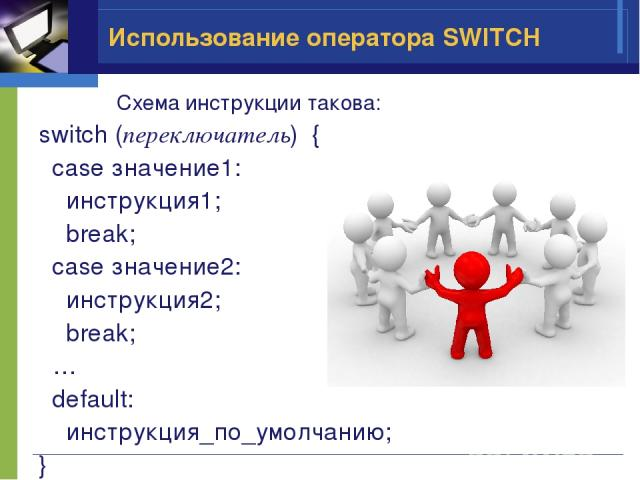 Использование оператора SWITCH Схема инструкции такова: switch (переключатель) { case значение1: инструкция1; break; case значение2: инструкция2; break; … default: инструкция_по_умолчанию; }