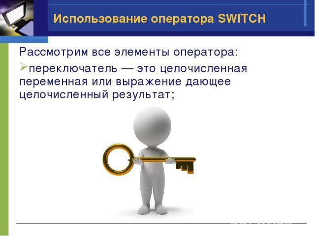 Использование оператора SWITCH Рассмотрим все элементы оператора: переключатель — это целочисленная переменная или выражение дающее целочисленный результат;