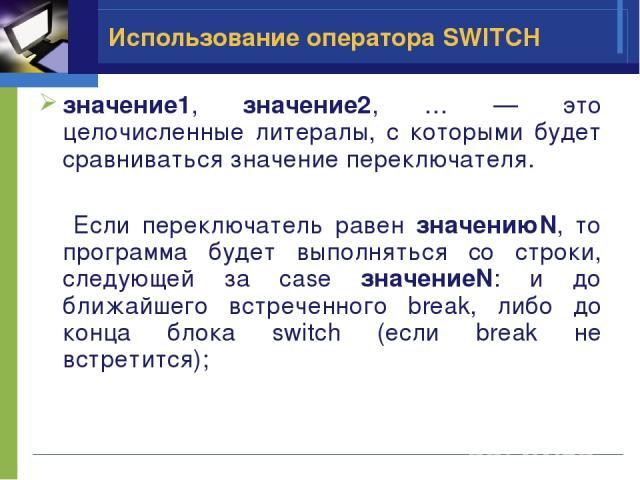 Использование оператора SWITCH значение1, значение2, … — это целочисленные литералы, с которыми будет сравниваться значение переключателя. Если переключатель равен значениюN, то программа будет выполняться со строки, следующей за case значениеN: и д…