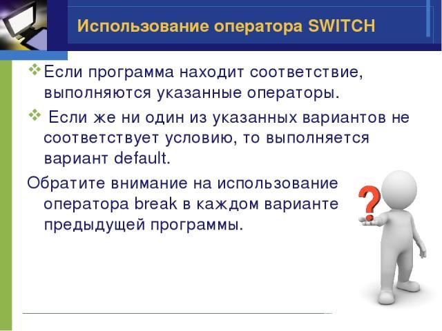 Использование оператора SWITCH Если программа находит соответствие, выполняются указанные операторы. Если же ни один из указанных вариантов не соответствует условию, то выполняется вариант default. Обратите внимание на использование оператора break …