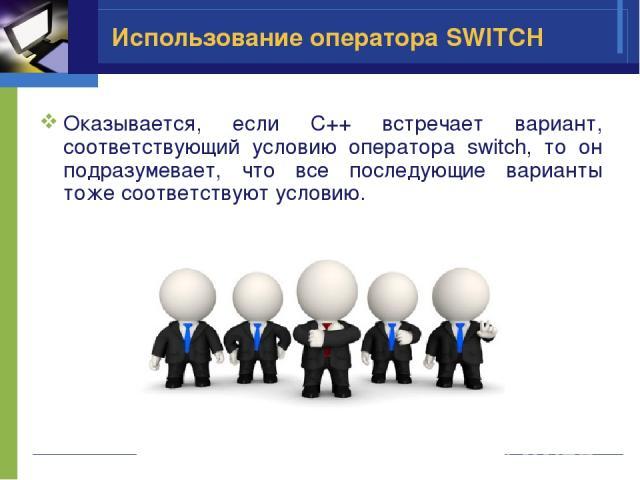 Использование оператора SWITCH Оказывается, если C++ встречает вариант, соответствующий условию оператора switch, то он подразумевает, что все последующие варианты тоже соответствуют условию.
