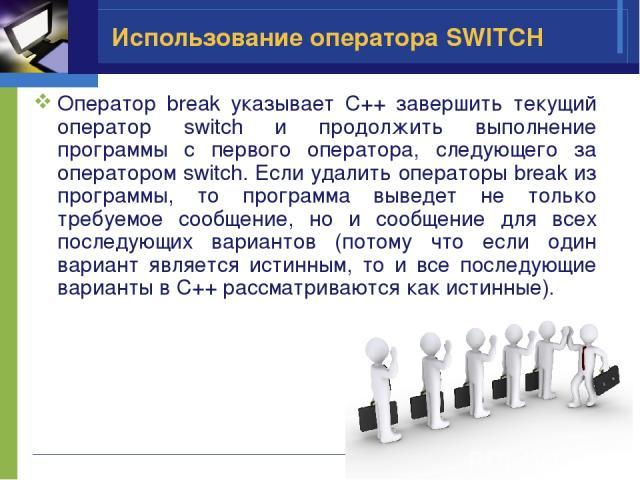 Использование оператора SWITCH Оператор break указывает C++ завершить текущий оператор switch и продолжить выполнение программы с первого оператора, следующего за оператором switch. Если удалить операторы break из программы, то программа выведет не …