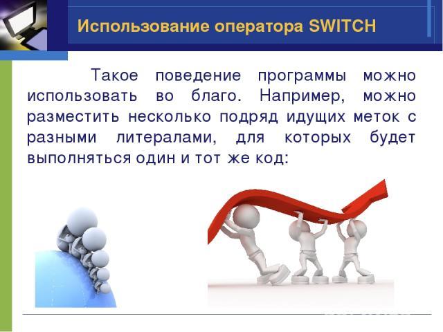 Использование оператора SWITCH Такое поведение программы можно использовать во благо. Например, можно разместить несколько подряд идущих меток с разными литералами, для которых будет выполняться один и тот же код: