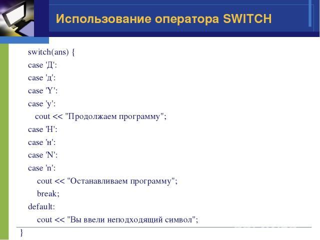 Использование оператора SWITCH switch(ans) { case 'Д': case 'д': case 'Y': case 'y': cout