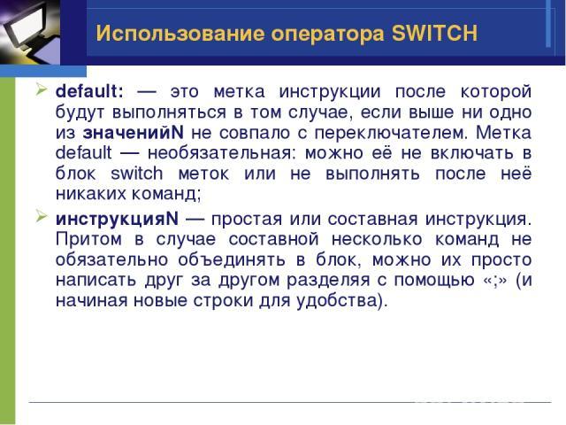 Использование оператора SWITCH default: — это метка инструкции после которой будут выполняться в том случае, если выше ни одно из значенийN не совпало с переключателем. Метка default — необязательная: можно её не включать в блок switch меток или не …