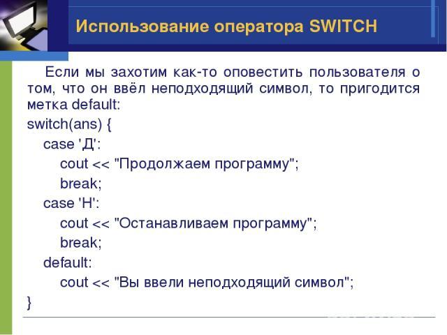 Использование оператора SWITCH Если мы захотим как-то оповестить пользователя о том, что он ввёл неподходящий символ, то пригодится метка default: switch(ans) { case 'Д': cout