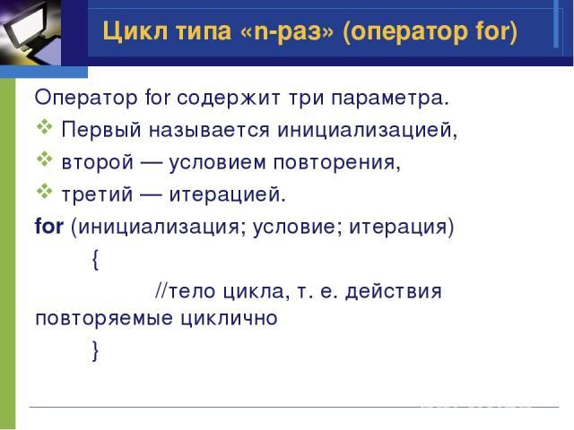 Цикл типа «n-раз» (оператор for) Оператор for содержит три параметра. Первый называется инициализацией, второй — условием повторения, третий — итерацией. for (инициализация; условие; итерация) { //тело цикла, т. е. действия повторяемые циклично }