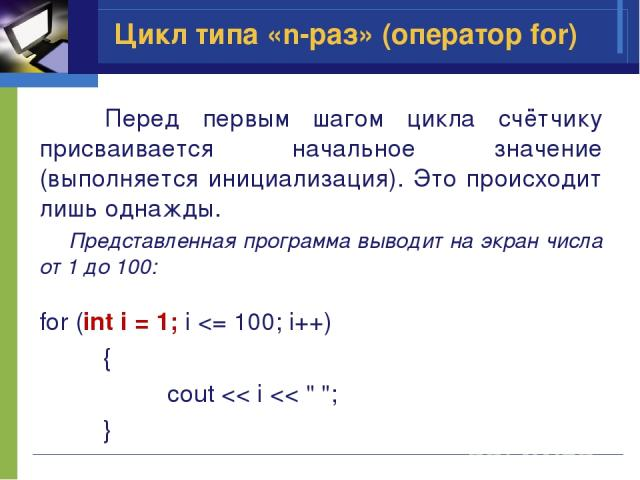 Перед первым шагом цикла счётчику присваивается начальное значение (выполняется инициализация). Это происходит лишь однажды. Представленная программа выводит на экран числа от 1 до 100: for (int i = 1; i