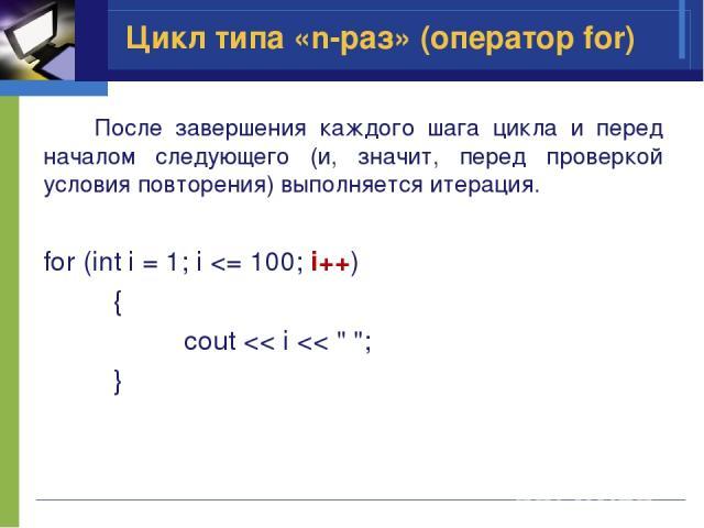 После завершения каждого шага цикла и перед началом следующего (и, значит, перед проверкой условия повторения) выполняется итерация. for (int i = 1; i