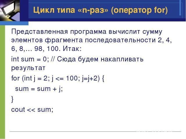 Представленная программа вычислит сумму элемнтов фрагмента последовательности 2, 4, 6, 8,… 98, 100. Итак: int sum = 0; // Сюда будем накапливать результат for (int j = 2; j