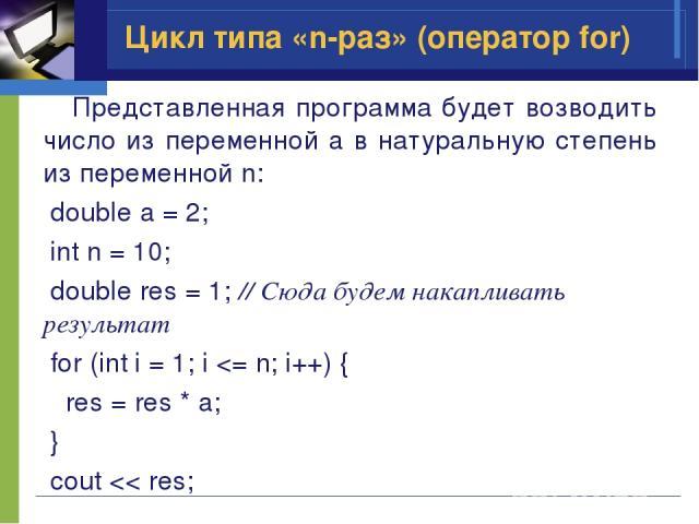 Представленная программа будет возводить число из переменной a в натуральную степень из переменной n: double a = 2; int n = 10; double res = 1; // Сюда будем накапливать результат for (int i = 1; i