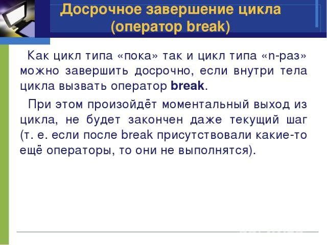 Досрочное завершение цикла (оператор break) Как цикл типа «пока» так и цикл типа «n-раз» можно завершить досрочно, если внутри тела цикла вызвать оператор break. При этом произойдёт моментальный выход из цикла, не будет закончен даже текущий шаг (т.…