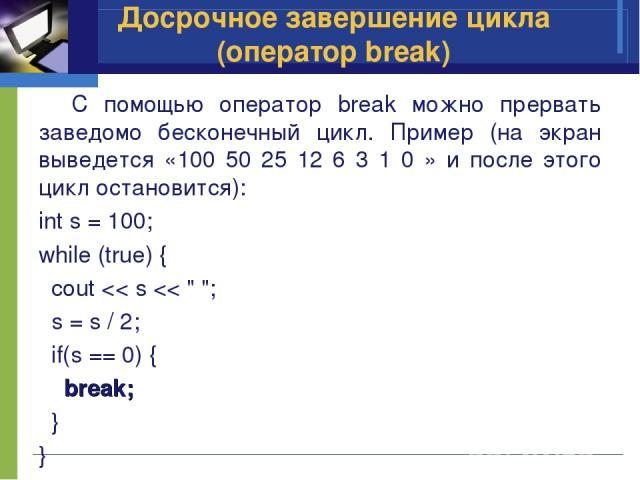 C помощью оператор break можно прервать заведомо бесконечный цикл. Пример (на экран выведется «100 50 25 12 6 3 1 0 » и после этого цикл остановится): int s = 100; while (true) { cout