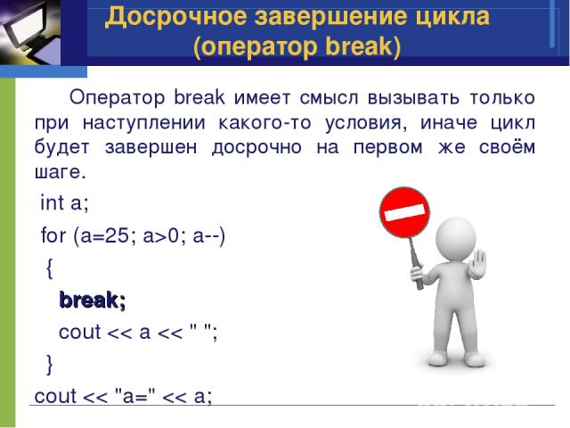 Оператор break имеет смысл вызывать только при наступлении какого-то условия, иначе цикл будет завершен досрочно на первом же своём шаге. int a; for (a=25; a>0; a--) { break; cout