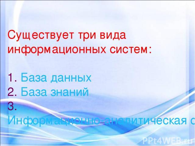 Существует три вида информационных систем: 1. База данных 2. База знаний 3. Информационно-аналитическая система