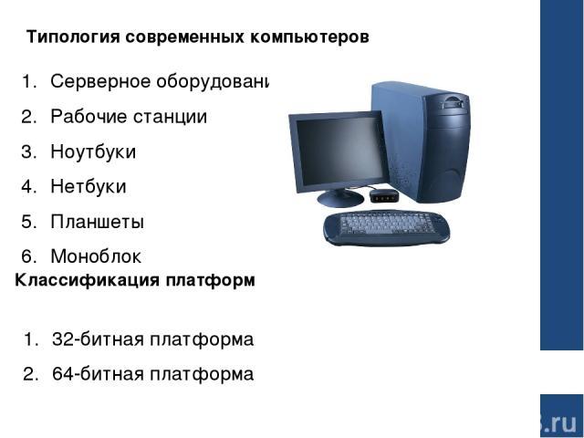 Типология современных компьютеров Серверное оборудование Рабочие станции Ноутбуки Нетбуки Планшеты Моноблок Классификация платформ 32-битная платформа 64-битная платформа