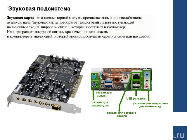 Звуковая подсистема Звуковая карта- это компьютерный модуль, предназначенный для ввода/вывода аудио сигнала. Звуковая карта преобразует аналоговый сигнал поступающий на линейный вход в цифровой сигнал, который поступает в компьютер. Или превращает…