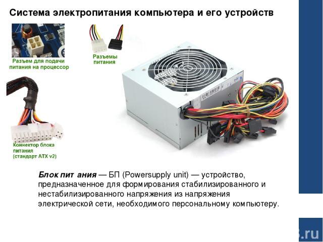 Система электропитания компьютера и его устройств Блок питания— БП (Powersupply unit) — устройство, предназначенное для формирования стабилизированного и нестабилизированного напряжения из напряжения электрической сети, необходимого персональному к…