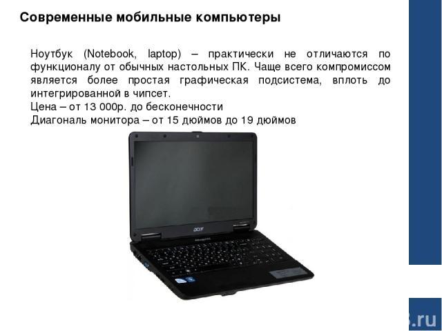 Современные мобильные компьютеры Ноутбук (Notebook, laptop) – практически не отличаются по функционалу от обычных настольных ПК. Чаще всего компромиссом является более простая графическая подсистема, вплоть до интегрированной в чипсет. Цена – от 13 …