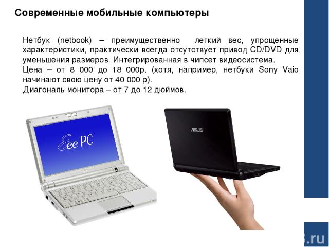 Современные мобильные компьютеры Нетбук (netbook) – преимущественно легкий вес, упрощенные характеристики, практически всегда отсутствует привод CD/DVD для уменьшения размеров. Интегрированная в чипсет видеосистема. Цена – от 8 000 до 18 000р. (хотя…
