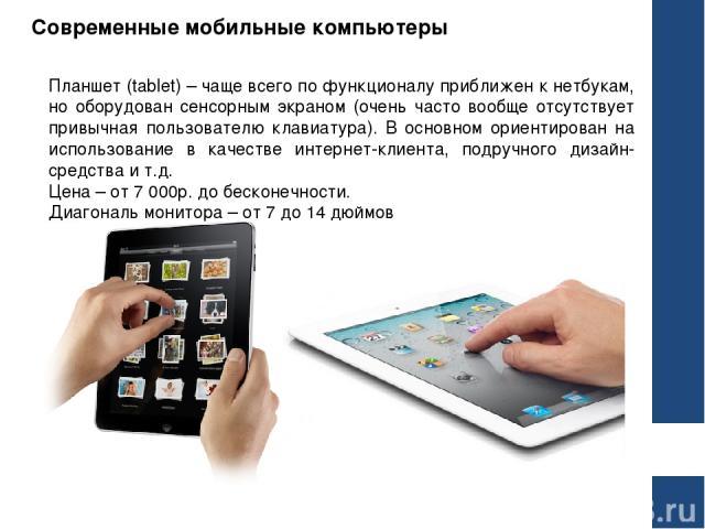 Современные мобильные компьютеры Планшет (tablet) – чаще всего по функционалу приближен к нетбукам, но оборудован сенсорным экраном (очень часто вообще отсутствует привычная пользователю клавиатура). В основном ориентирован на использование в качест…