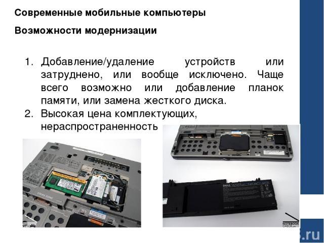 Современные мобильные компьютеры Возможности модернизации Добавление/удаление устройств или затруднено, или вообще исключено. Чаще всего возможно или добавление планок памяти, или замена жесткого диска. Высокая цена комплектующих, нераспространенность