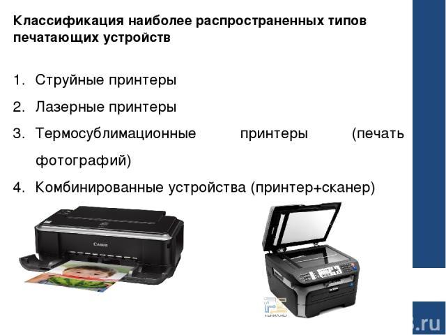 Классификация наиболее распространенных типов печатающих устройств Струйные принтеры Лазерные принтеры Термосублимационные принтеры (печать фотографий) Комбинированные устройства (принтер+сканер)