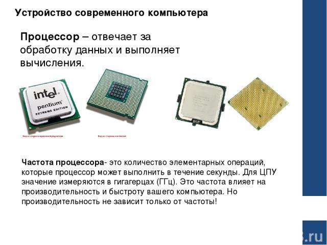 Устройство современного компьютера Процессор– отвечает за обработку данных и выполняет вычисления. Частотапроцессора- это количество элементарных операций, которые процессор может выполнить в течение секунды. Для ЦПУ значение измеряются в гигагерц…