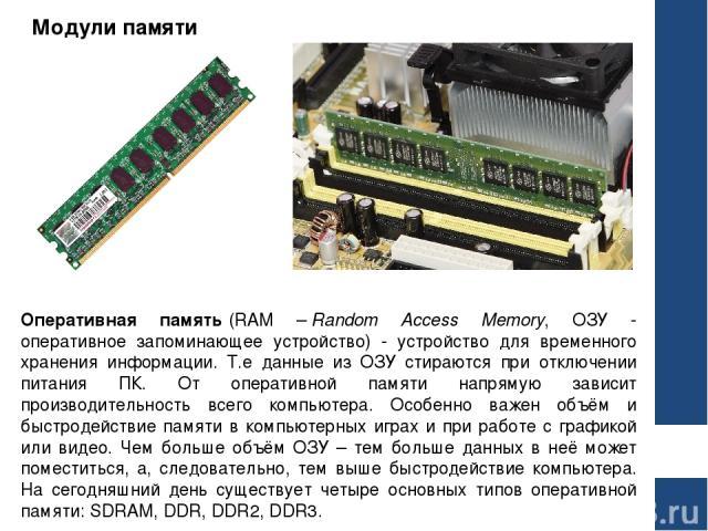 Модули памяти Оперативная память(RAM –Random Access Memory, ОЗУ - оперативное запоминающее устройство) - устройство для временного хранения информации. Т.е данные из ОЗУ стираются при отключении питания ПК. От оперативной памяти напрямую зависит п…