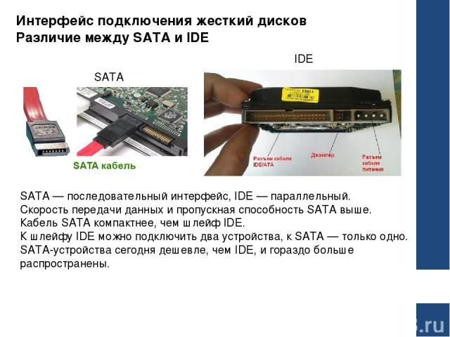 Интерфейс подключения жесткий дисков Различие между SATA и IDE SATA — последовательный интерфейс, IDE — параллельный. Скорость передачи данных и пропускная способность SATA выше. Кабель SATA компактнее, чем шлейф IDE. К шлейфу IDE можно подключить д…