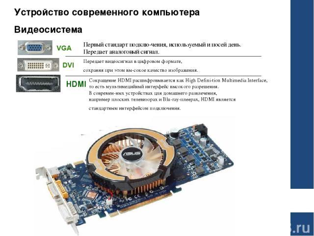 Устройство современного компьютера Видеосистема HDMI Первый стандарт подклю чения, используемый и посей день. Передает аналоговый сигнал. Передает видеосигнал в цифровом формате, сохраняя при этом вы сокое качество изображения. Сокращение HDMI расши…
