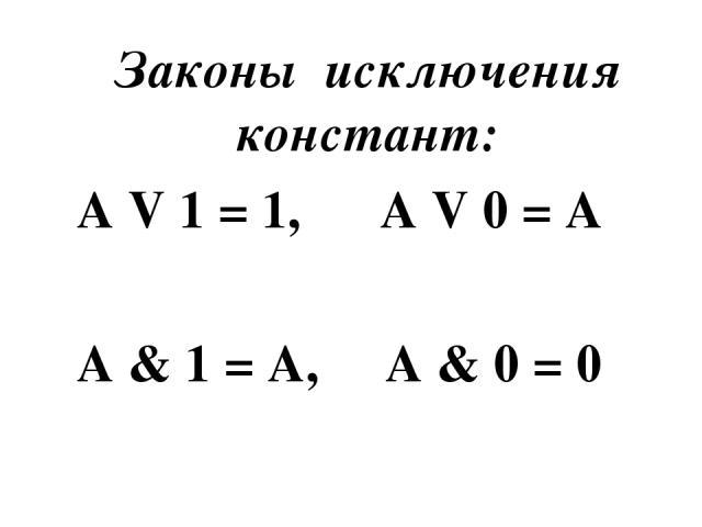 Законы исключения констант: A V 1 = 1, A V 0 = A A & 1 = A, A & 0 = 0