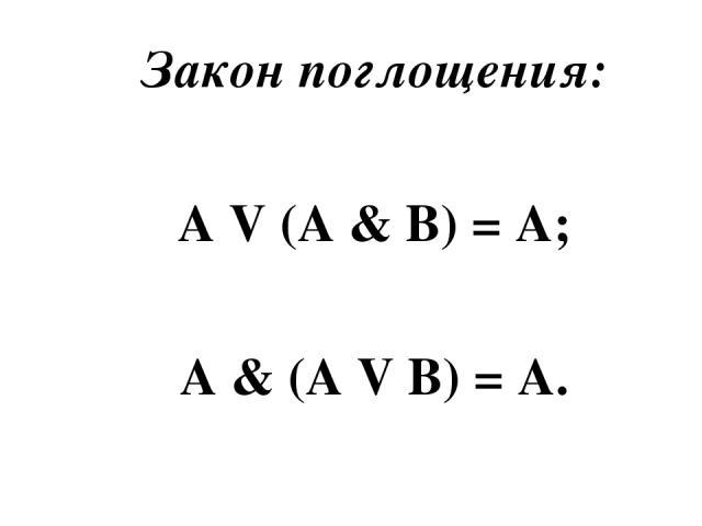 Закон поглощения: A V (A & B) = A; A & (A V B) = A.