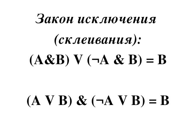 Закон исключения (склеивания): (A&B) V (¬A & B) = B  (A V B) & (¬A V B) = B