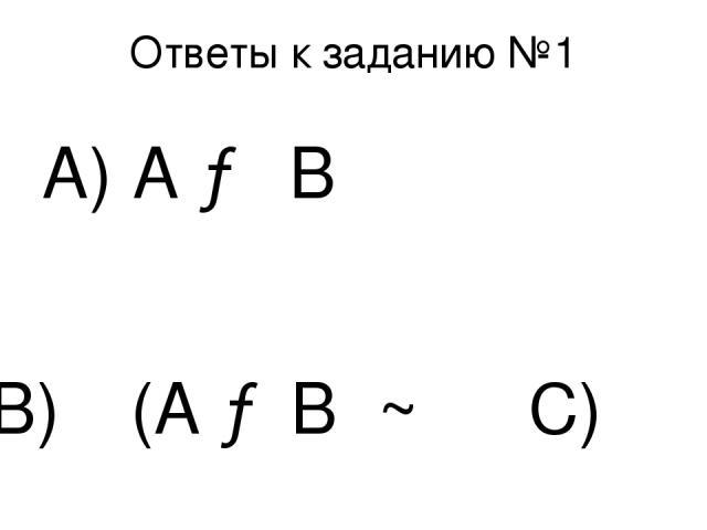 Ответы к заданию №1 А) А → В В) ┐(А →В ~ ┐ С)