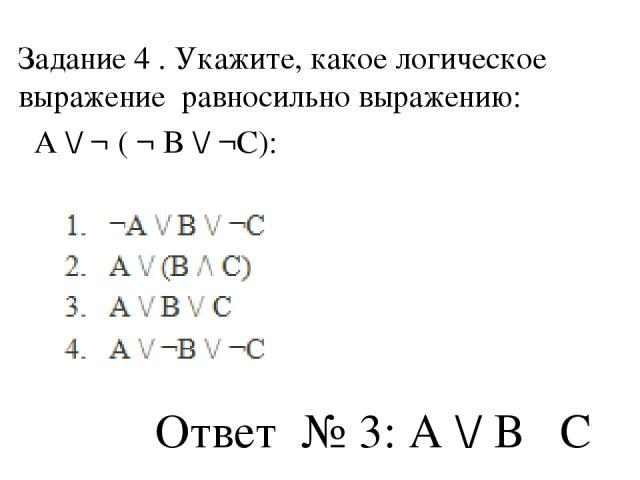 Задание 4 . Укажите, какое логическое выражение равносильно выражению: A \/ ¬ ( ¬ B \/ ¬C): Ответ № 3: А \/ В ˄С