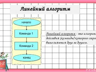 Линейный алгоритм - это алгоритм, действия (команды) которого строго выполняются