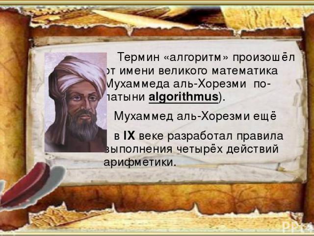 Немного о происхождении Термин «алгоритм» произошёл от имени великого математика Мухаммеда аль-Хорезми по-латыни algorithmus). Мухаммед аль-Хорезми ещё в IX веке разработал правила выполнения четырёх действий арифметики.