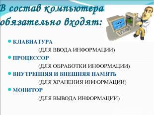 В состав компьютера обязательно входят: КЛАВИАТУРА (ДЛЯ ВВОДА ИНФОРМАЦИИ) ПРОЦЕС
