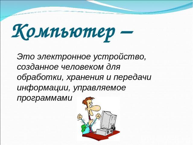 Компьютер – Это электронное устройство, созданное человеком для обработки, хранения и передачи информации, управляемое программами